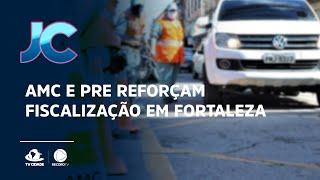AMC e PRE reforçam fiscalização em Fortaleza