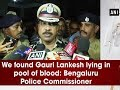 Gauri Lankesh lying in pool of blood: Bengaluru Police Chi..