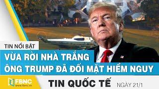 Tin quốc tế mới nhất 21/1, Vừa rời Nhà Trắng, ông Trump đã đối mặt hiểm nguy | FBNC