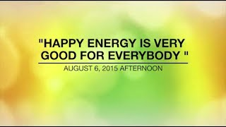 HAPPY ENERGY IS VERY GOOD FOR EVERYBODY - Aug 06,2015