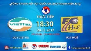 FULL   U21 Viettel vs U21 Thừa Thiên - Huế   VCK U21 Quốc Gia Báo Thanh Niên 2017