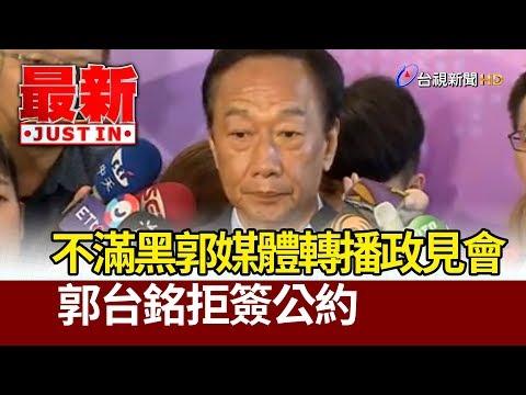 不滿黑郭媒體轉播政見會  郭台銘拒簽公約【最新快訊】