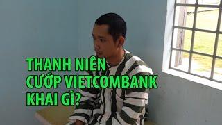 Kỹ sư cướp ngân hàng Vietcombank bằng súng giả với lời khai rợn người