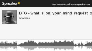 BTG - what_s_on_your_mind_request_x 0 (part 4 of 13, made with Spreaker)