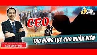 CEO Quản trị, Bí quyết tạo động lực cho nhân viên - Ngô Minh Tuấn | Học viện CEO Việt Nam