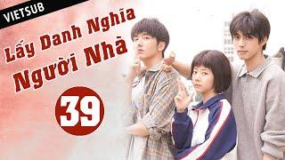 LẤY DANH NGHĨA NGƯỜI NHÀ - Tập 39 ( Vietsub)   Phim Thanh Xuân Ngọt Ngào Siêu Hay Hè 2020