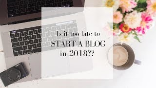 Is it too late to start blogging in 2018?