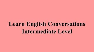 Learn English Converstions - Intermediate Level الحلقة السادسة
