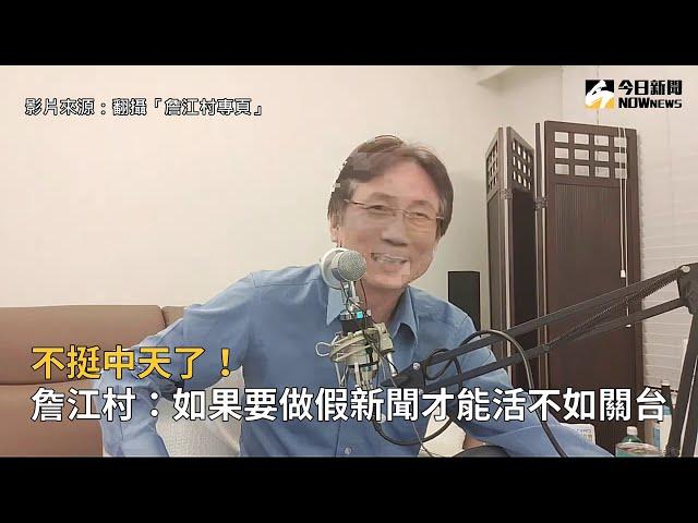 影/不挺中天了!詹江村:如果做假新聞才能活不如關台