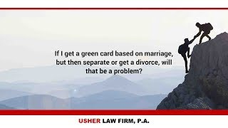 If I get a green card based on marriage, but then separate or get a divorce, will that be a problem?
