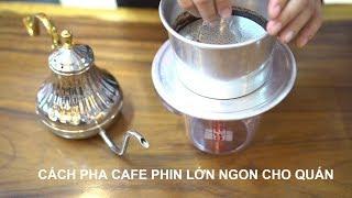 CÁCH PHA CAFE PHIN LỚN NGON ĐỂ BÁN QUÁN - 0834 234 734