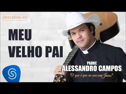 Baixar Meu Velho Pai - Padre Alessandro Campos (O Que é Que Eu Sou Sem Jesus?)