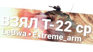 Наконец-то взял себе T-22 cр. - Extreme_arm и LeBwa!