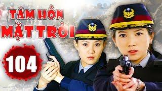 Tâm Hồn Mặt Trời - Tập 104   Phim Hình Sự Trung Quốc Hay Nhất 2018 - Thuyết Minh