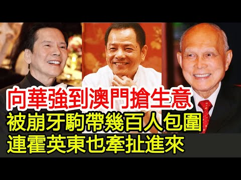 向華強到澳門搶生意,被崩牙駒帶幾百人包圍,連霍英東也牽扯進來︱向華強︱崩牙駒︱霍英東︱向太︱陳嵐︱何鴻燊︱#HK娛樂驛站