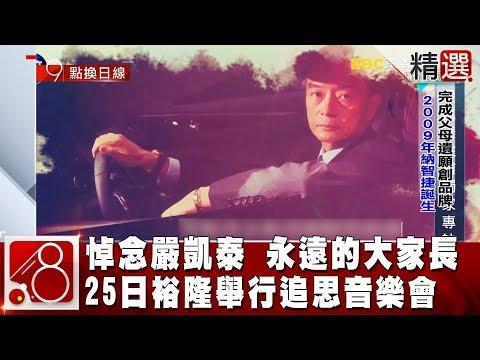 永遠的大家長 悼念嚴凱泰! 25日裕隆將舉行追思音樂會《8點換日線精選》2019.01.19