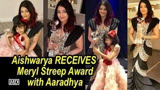 Aishwarya Rai RECEIVES Meryl Streep Award with Aaradhya..