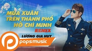 Mùa Xuân Trên Thành Phố Hồ Chí Minh Remix | Lương Gia Huy