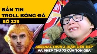 Bản tin Troll Bóng Đá số 229: Arsenal thua 3 trận liên tiếp và phép thần thông thứ 73 của Tôn Gea