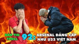 Bản tin Troll Bóng Đá số 92: Arsenal đẳng cấp như U22 Việt Nam!