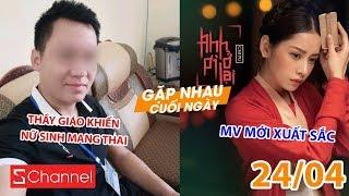 Phẫn nộ vụ thầy giáo khiến nữ sinh lớp 8 có bầu | Chi Pu bất ngờ được khen trong MV mới - GNCN 24/4