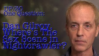DP/30 One Question: Dan Gilroy, Where Is The Sex Scene In Nightcrawler?