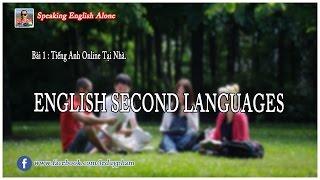 Tiếng Anh Online Tại Nhà(ESL) Bài 1 : English Second Languages | Speaking English Alone
