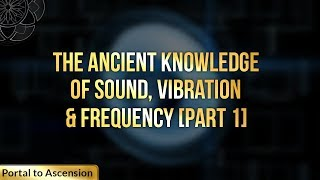 The Ancient Knowledge of Sound, Vibration & Frequency [Part 1]