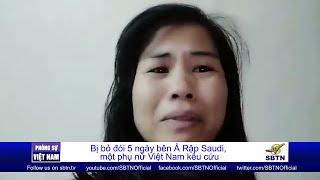 PHÓNG SỰ VIỆT NAM: Một phụ nữ Việt Nam kêu cứu vì bị bỏ đói 5 ngày bên Ả Rập Saudi