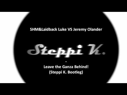 SHM&Laidback Luke VS Jeremy Olander - Leave the Ganza Behind! (Steppi K. Bootleg)