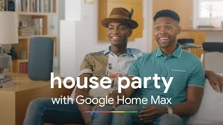 House Party | Google Home Max