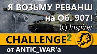 Я ВОЗЬМУ РЕВАНШ на Объекте 907! (с) Inspirer Сhallenge #2 от ANTIC_WAR