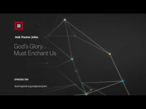 God's Glory Must Enchant Us // Ask Pastor John