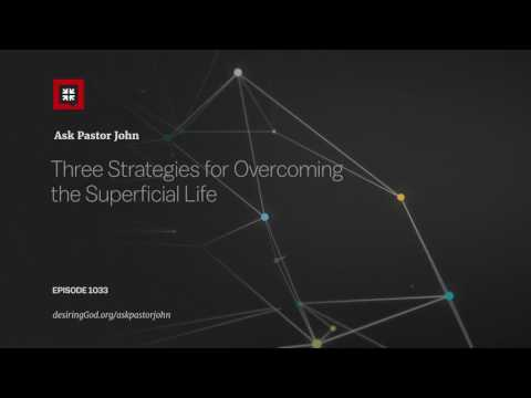 Three Strategies for Overcoming the Superficial Life // Ask Pastor John