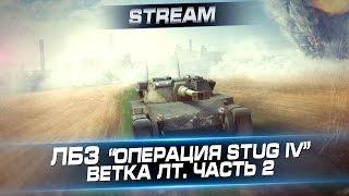 """Стрим ЛБЗ """"Операция StuG IV"""" - Ветка ЛТ. Часть 2"""