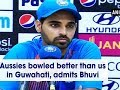 Aussies bowled better than us in Guwahati, admits Bhuvi