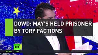 Dowd: May's held prisoner by Tory factions