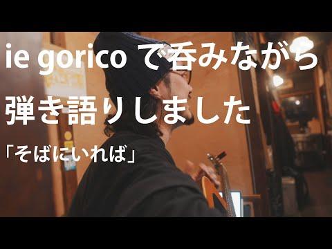 ie goricoでお酒を飲みながら「そばにいれば」を歌いました。