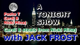 A TONIGHT SHOW  with JACK FROST : Cardi B steals from Nicki Minaj