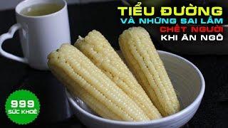 🍀Bệnh Tiểu Đường Và Những Sai Lầm Tai Hại Khi Ăn Ngô | Sức Khoẻ 999