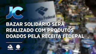 Bazar solidário será realizado com produtos doados pela receita federal
