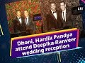 Dhoni, Bollywood stars attend Deepika-Ranveer wedding reception