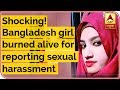 Shocking! Bangladesh Girl Burned Alive For Reporting Sexual Harassment | ABP News