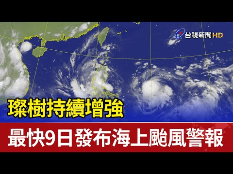 璨樹持續增強 最快9日發布海上颱風警報