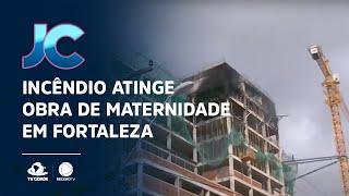 Incêndio atinge obra de maternidade em Fortaleza
