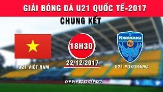 TRỰC TIẾP | U21 Việt Nam vs U21 Yokohama | Chung kết giải bóng đá U21 Quốc tế Báo Thanh niên 2017