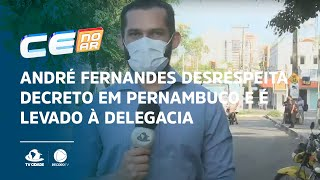 André Fernandes desrespeita decreto em Pernambuco e é levado à delegacia