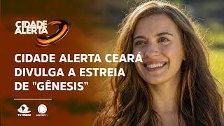 """Cidade Alerta Ceará divulga a estreia de """"Gênesis"""""""