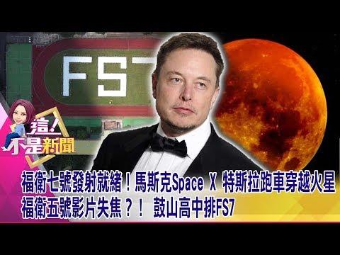 福衛七號發射就緒!馬斯克Space X 特斯拉跑車穿越火星 福衛五號影片失焦?! 鼓山高中排FS7 -【這!不是新聞 精華篇】20190620