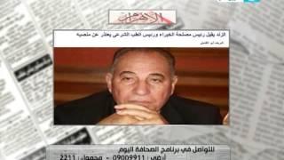الصحافة اليوم - الزند يقيل رئيس مصلحة الخبراء من منصبه ورئيس الطب الشرعى يقدم استقالته ...